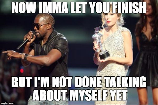 NOW IMMA LET YOU FINISH BUT I'M NOT DONE TALKING ABOUT MYSELF YET | made w/ Imgflip meme maker