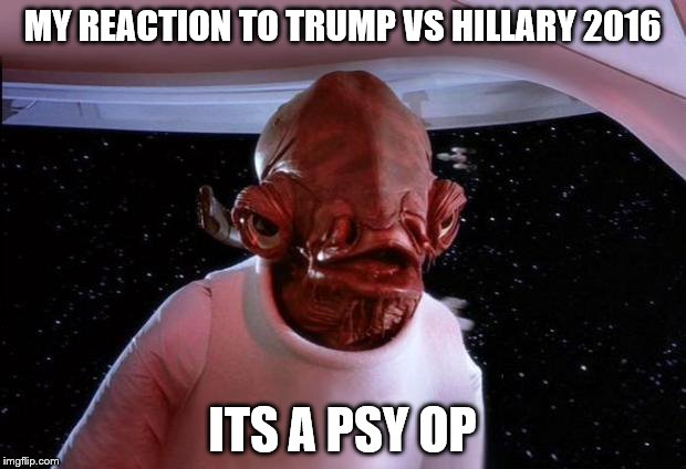 mondays its a trap | MY REACTION TO TRUMP VS HILLARY 2016 ITS A PSY OP | image tagged in mondays its a trap | made w/ Imgflip meme maker