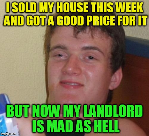 10 Guy Meme | I SOLD MY HOUSE THIS WEEK AND GOT A GOOD PRICE FOR IT BUT NOW MY LANDLORD IS MAD AS HELL | image tagged in memes,10 guy,house,sale,funny meme,joke | made w/ Imgflip meme maker