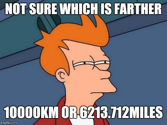 Futurama Fry Meme | NOT SURE WHICH IS FARTHER 10000KM OR 6213.712MILES | image tagged in memes,futurama fry | made w/ Imgflip meme maker