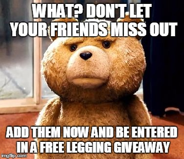 TED Meme | WHAT? DON'T LET YOUR FRIENDS MISS OUT ADD THEM NOW AND BE ENTERED IN A FREE LEGGING GIVEAWAY | image tagged in memes,ted | made w/ Imgflip meme maker