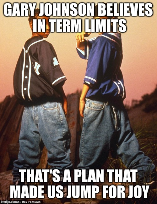 GARY JOHNSON BELIEVES IN TERM LIMITS THAT'S A PLAN THAT MADE US JUMP FOR JOY | image tagged in kriss kross | made w/ Imgflip meme maker