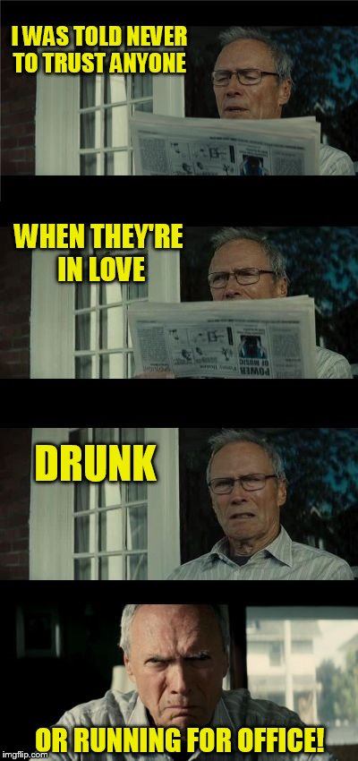 Bad Eastwood Pun Two | I WAS TOLD NEVER TO TRUST ANYONE OR RUNNING FOR OFFICE! DRUNK WHEN THEY'RE IN LOVE | image tagged in bad eastwood pun two,funny meme,politics,drunk,in love,trust | made w/ Imgflip meme maker