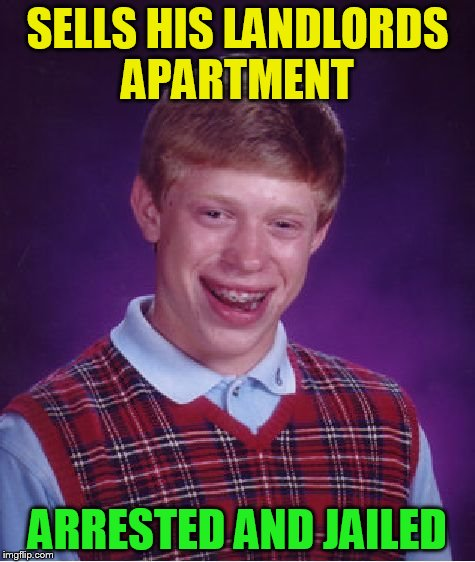 Bad Luck Brian Meme | SELLS HIS LANDLORDS APARTMENT ARRESTED AND JAILED | image tagged in memes,bad luck brian | made w/ Imgflip meme maker