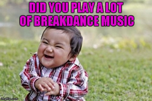 Evil Toddler Meme | DID YOU PLAY A LOT OF BREAKDANCE MUSIC | image tagged in memes,evil toddler | made w/ Imgflip meme maker