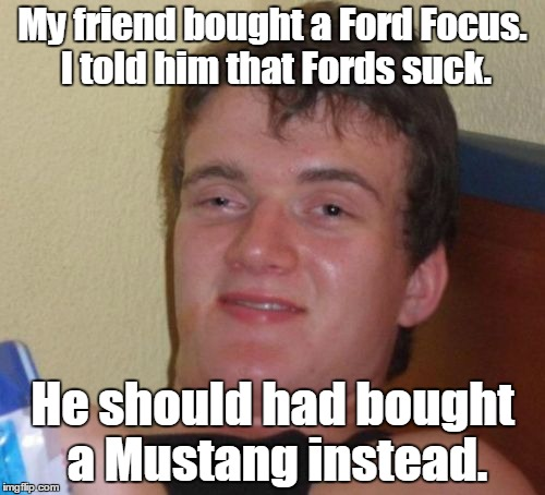 10 Guy Meme | My friend bought a Ford Focus. I told him that Fords suck. He should had bought a Mustang instead. | image tagged in memes,10 guy | made w/ Imgflip meme maker