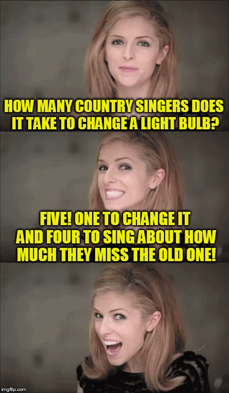 Bad Pun Anna Kendrick |  HOW MANY COUNTRY SINGERS DOES IT TAKE TO CHANGE A LIGHT BULB? FIVE! ONE TO CHANGE IT AND FOUR TO SING ABOUT HOW MUCH THEY MISS THE OLD ONE! | image tagged in memes,bad pun anna kendrick,funny meme,jokes,country music,light bulb | made w/ Imgflip meme maker