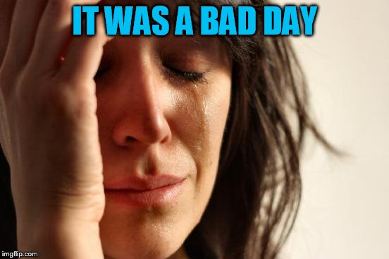 First World Problems Meme | IT WAS A BAD DAY | image tagged in memes,first world problems | made w/ Imgflip meme maker