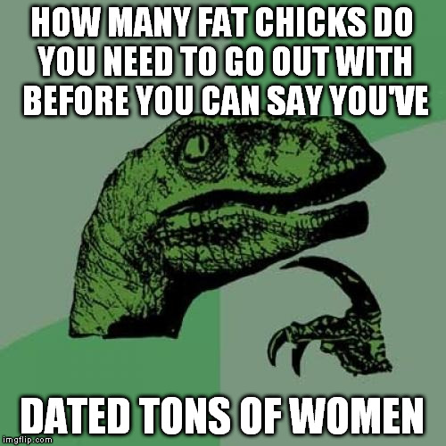 Philosoraptor Meme | HOW MANY FAT CHICKS DO YOU NEED TO GO OUT WITH BEFORE YOU CAN SAY YOU'VE DATED TONS OF WOMEN | image tagged in memes,philosoraptor | made w/ Imgflip meme maker