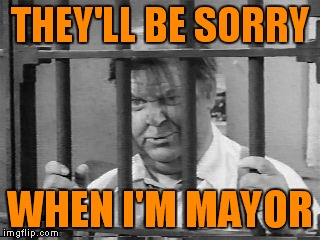 THEY'LL BE SORRY WHEN I'M MAYOR | made w/ Imgflip meme maker