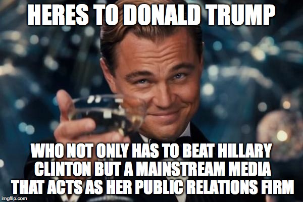 Leonardo Dicaprio Cheers |  HERES TO DONALD TRUMP; WHO NOT ONLY HAS TO BEAT HILLARY CLINTON BUT A MAINSTREAM MEDIA THAT ACTS AS HER PUBLIC RELATIONS FIRM | image tagged in memes,leonardo dicaprio cheers | made w/ Imgflip meme maker