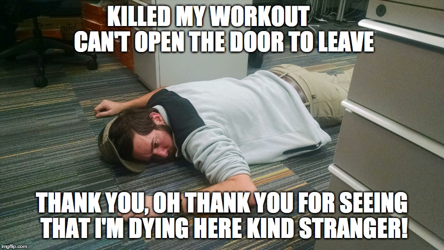 I'm dying | KILLED MY WORKOUT       CAN'T OPEN THE DOOR TO LEAVE THANK YOU, OH THANK YOU FOR SEEING THAT I'M DYING HERE KIND STRANGER! | image tagged in i'm dying | made w/ Imgflip meme maker
