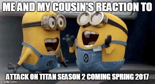 Excited Minions | ME AND MY COUSIN'S REACTION TO ATTACK ON TITAN SEASON 2 COMING SPRING 2017 | image tagged in memes,excited minions | made w/ Imgflip meme maker