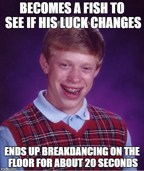 Bad Luck Brian Meme | BECOMES A FISH TO SEE IF HIS LUCK CHANGES ENDS UP BREAKDANCING ON THE FLOOR FOR ABOUT 20 SECONDS | image tagged in memes,bad luck brian | made w/ Imgflip meme maker