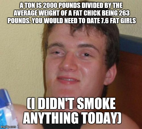 10 Guy Meme | A TON IS 2000 POUNDS DIVIDED BY THE AVERAGE WEIGHT OF A FAT CHICK BEING 263 POUNDS. YOU WOULD NEED TO DATE 7.6 FAT GIRLS (I DIDN'T SMOKE ANY | image tagged in memes,10 guy | made w/ Imgflip meme maker