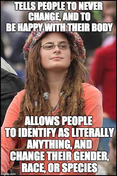 Doesn't exactly make sense... | TELLS PEOPLE TO NEVER CHANGE, AND TO BE HAPPY WITH THEIR BODY ALLOWS PEOPLE TO IDENTIFY AS LITERALLY ANYTHING, AND CHANGE THEIR GENDER, RACE | image tagged in memes,college liberal,transgender,feminist,logic,race | made w/ Imgflip meme maker