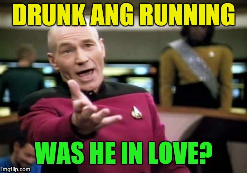 Picard Wtf Meme | DRUNK ANG RUNNING WAS HE IN LOVE? | image tagged in memes,picard wtf | made w/ Imgflip meme maker