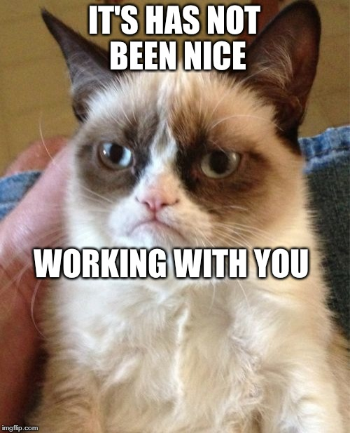 Grumpy Cat Meme | IT'S HAS NOT BEEN NICE WORKING WITH YOU | image tagged in memes,grumpy cat | made w/ Imgflip meme maker