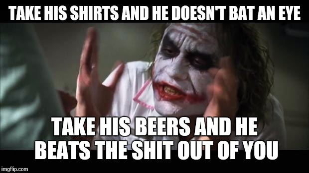 And everybody loses their minds Meme | TAKE HIS SHIRTS AND HE DOESN'T BAT AN EYE TAKE HIS BEERS AND HE BEATS THE SHIT OUT OF YOU | image tagged in memes,and everybody loses their minds | made w/ Imgflip meme maker