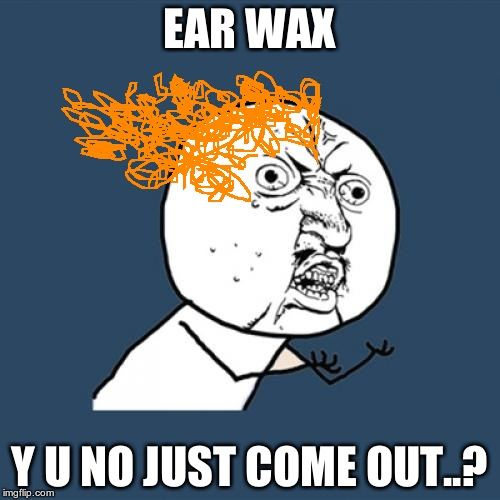 Y U No Meme | EAR WAX Y U NO JUST COME OUT..? | image tagged in memes,y u no | made w/ Imgflip meme maker