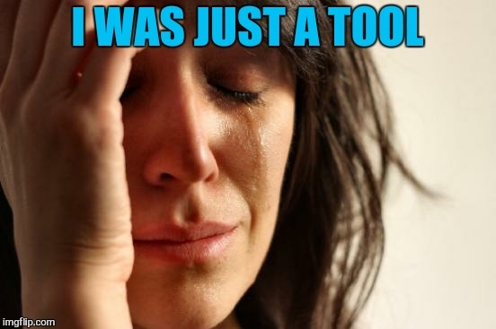 First World Problems Meme | I WAS JUST A TOOL | image tagged in memes,first world problems | made w/ Imgflip meme maker