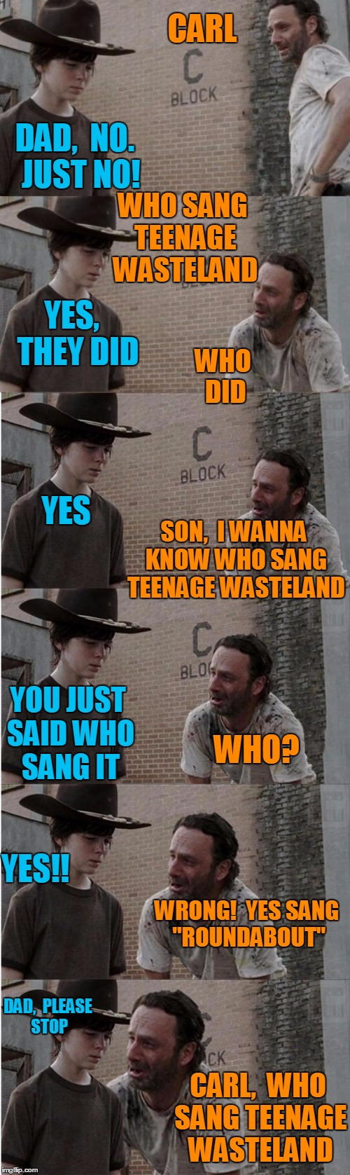 "It only took me 10 minutes to make this one! |  CARL; DAD,  NO.  JUST NO! WHO SANG TEENAGE WASTELAND; YES,  THEY DID; WHO DID; YES; SON,  I WANNA KNOW WHO SANG TEENAGE WASTELAND; YOU JUST SAID WHO SANG IT; WHO? YES!! WRONG!  YES SANG ""ROUNDABOUT""; DAD,  PLEASE STOP; CARL,  WHO SANG TEENAGE WASTELAND 