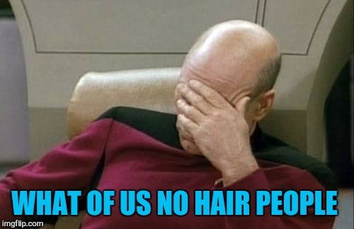 Captain Picard Facepalm Meme | WHAT OF US NO HAIR PEOPLE | image tagged in memes,captain picard facepalm | made w/ Imgflip meme maker