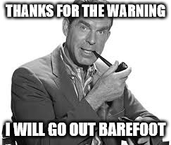 THANKS FOR THE WARNING I WILL GO OUT BAREFOOT | made w/ Imgflip meme maker
