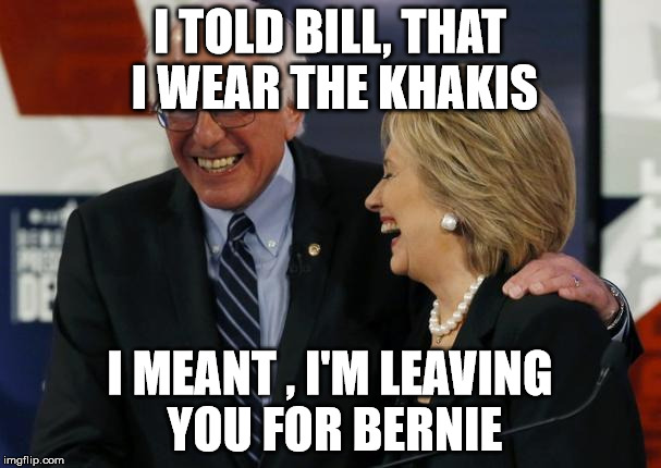 I TOLD BILL, THAT I WEAR THE KHAKIS I MEANT , I'M LEAVING YOU FOR BERNIE | made w/ Imgflip meme maker