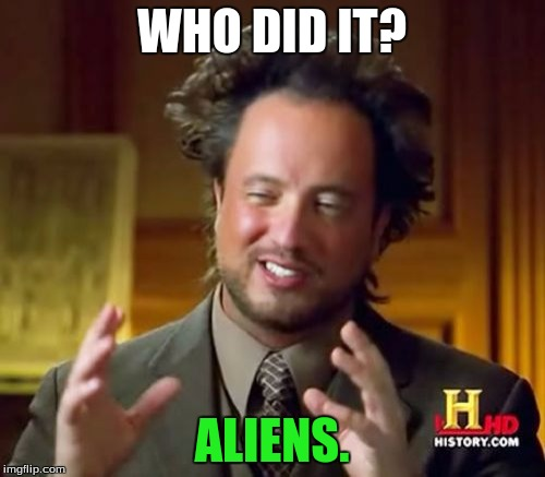 Ancient Aliens Meme | WHO DID IT? ALIENS. | image tagged in memes,ancient aliens | made w/ Imgflip meme maker