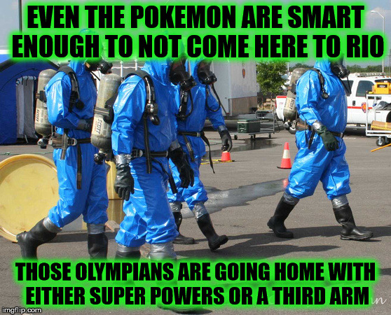 Rio Olympics, more like last man standing tournament |  EVEN THE POKEMON ARE SMART ENOUGH TO NOT COME HERE TO RIO; THOSE OLYMPIANS ARE GOING HOME WITH EITHER SUPER POWERS OR A THIRD ARM | image tagged in hazmat team,rio,2016 olympics,brazil,pokemon go | made w/ Imgflip meme maker