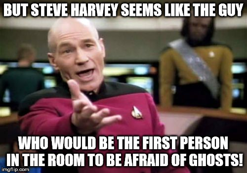 Picard Wtf Meme | BUT STEVE HARVEY SEEMS LIKE THE GUY WHO WOULD BE THE FIRST PERSON IN THE ROOM TO BE AFRAID OF GHOSTS! | image tagged in memes,picard wtf | made w/ Imgflip meme maker