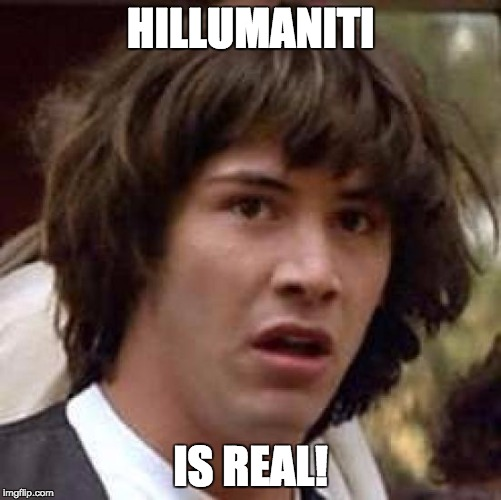 Conspiracy Keanu Meme | HILLUMANITI IS REAL! | image tagged in memes,conspiracy keanu | made w/ Imgflip meme maker