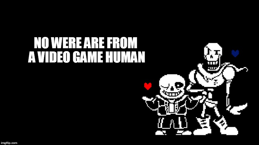 NO WERE ARE FROM A VIDEO GAME HUMAN | made w/ Imgflip meme maker