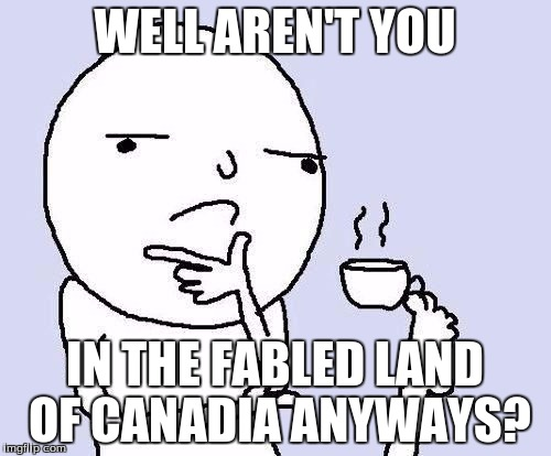 WELL AREN'T YOU IN THE FABLED LAND OF CANADIA ANYWAYS? | made w/ Imgflip meme maker