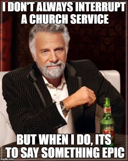 The Most Interesting Man In The World Meme | I DON'T ALWAYS INTERRUPT A CHURCH SERVICE BUT WHEN I DO, ITS TO SAY SOMETHING EPIC | image tagged in memes,the most interesting man in the world | made w/ Imgflip meme maker
