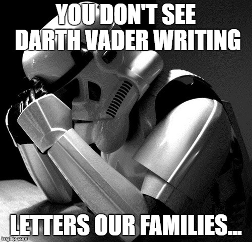 Sad Stormtrooper | YOU DON'T SEE DARTH VADER WRITING LETTERS OUR FAMILIES... | image tagged in sad stormtrooper | made w/ Imgflip meme maker