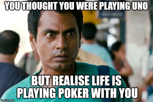 YOU THOUGHT YOU WERE PLAYING UNO BUT REALISE LIFE IS PLAYING POKER WITH YOU | made w/ Imgflip meme maker
