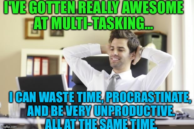 LOL! Yesss! | I'VE GOTTEN REALLY AWESOME AT MULTI-TASKING... I CAN WASTE TIME, PROCRASTINATE, AND BE VERY UNPRODUCTIVE. ALL AT THE SAME TIME. | image tagged in happy office worker,memes | made w/ Imgflip meme maker