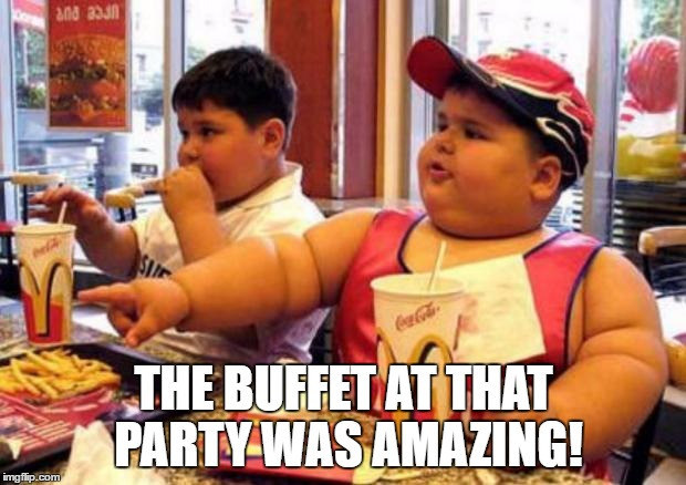 Fat McDonald's Kid | THE BUFFET AT THAT PARTY WAS AMAZING! | image tagged in fat mcdonald's kid | made w/ Imgflip meme maker