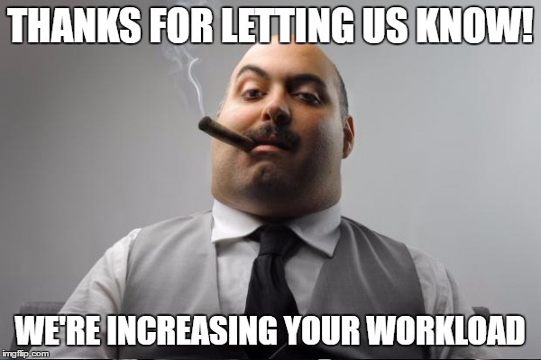 THANKS FOR LETTING US KNOW! WE'RE INCREASING YOUR WORKLOAD | made w/ Imgflip meme maker