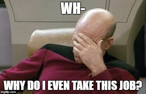 Captain Picard Facepalm Meme | WH- WHY DO I EVEN TAKE THIS JOB? | image tagged in memes,captain picard facepalm | made w/ Imgflip meme maker