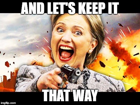 Hillary Kill It | AND LET'S KEEP IT THAT WAY | image tagged in hillary kill it | made w/ Imgflip meme maker