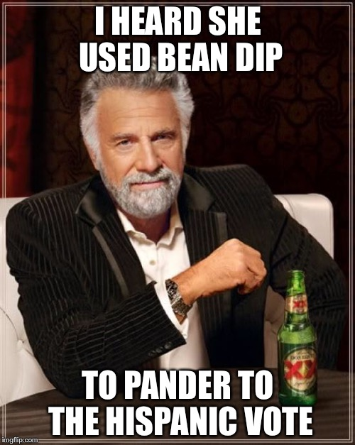 The Most Interesting Man In The World Meme | I HEARD SHE USED BEAN DIP TO PANDER TO THE HISPANIC VOTE | image tagged in memes,the most interesting man in the world | made w/ Imgflip meme maker