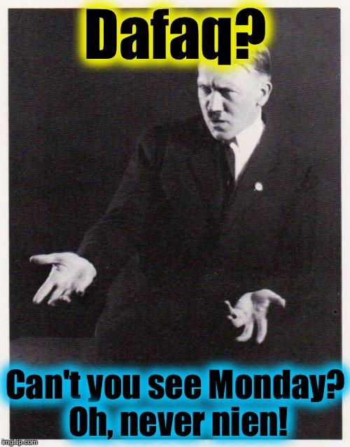 Dafaq? Can't you see Monday? Oh, never nien! | made w/ Imgflip meme maker
