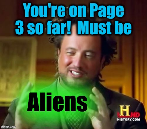 Ancient Aliens Meme | You're on Page 3 so far!  Must be Aliens | image tagged in memes,ancient aliens | made w/ Imgflip meme maker