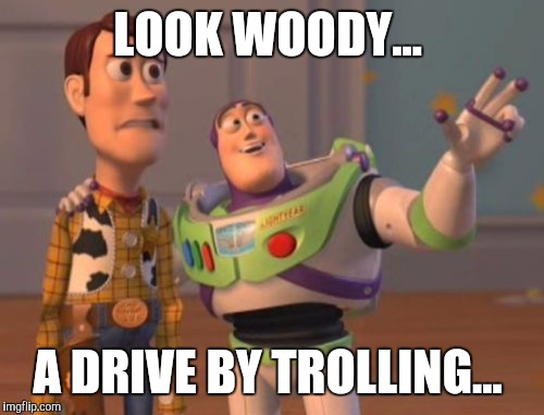 X, X Everywhere Meme | LOOK WOODY... A DRIVE BY TROLLING... | image tagged in memes,x x everywhere | made w/ Imgflip meme maker