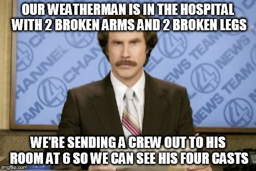 Ron Burgundy Meme | OUR WEATHERMAN IS IN THE HOSPITAL WITH 2 BROKEN ARMS AND 2 BROKEN LEGS WE'RE SENDING A CREW OUT TO HIS ROOM AT 6 SO WE CAN SEE HIS FOUR CAST | image tagged in memes,ron burgundy | made w/ Imgflip meme maker
