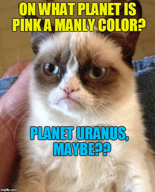 Grumpy Cat Meme | ON WHAT PLANET IS PINK A MANLY COLOR? PLANET URANUS,  MAYBE?? | image tagged in memes,grumpy cat | made w/ Imgflip meme maker