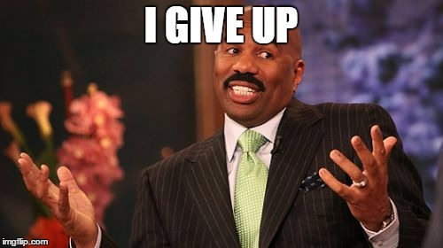 Steve Harvey Meme | I GIVE UP | image tagged in memes,steve harvey | made w/ Imgflip meme maker